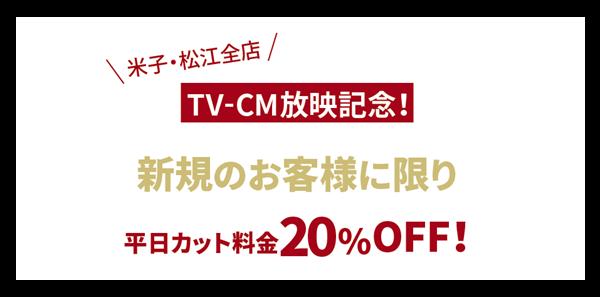 TVCM放映記念!新規のお客様に限り、平日カット料金20%OFF!