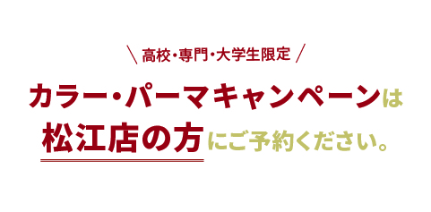 高校・専門・大学期間限定カラー・パーマキャンペーンは松江店の方にご予約ください。